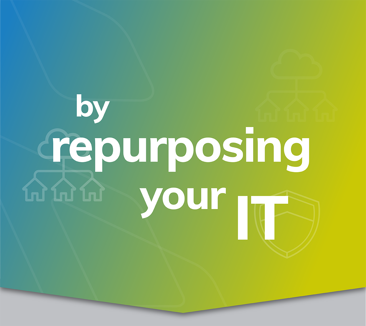 by repurposing your IT